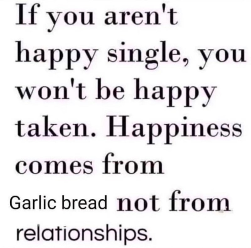 Font - If you aren't happy single, you won't be happy taken. Happiness comes from Garlic bread not from relationships.