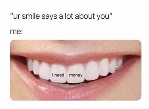 "Nose - ""ur smile says a lot about you"" me: I need money"