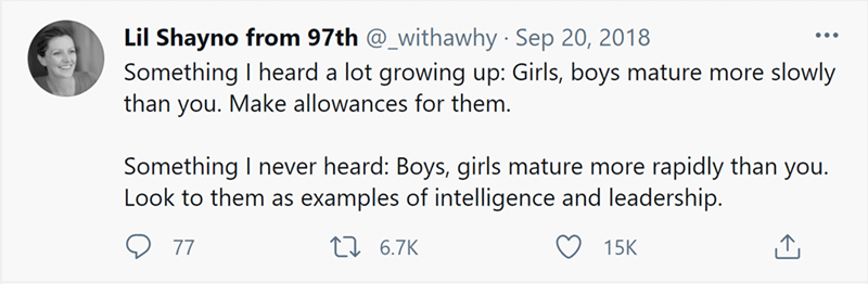Organism - Lil Shayno from 97th @_withawhy Sep 20, 2018 Something I heard a lot growing up: Girls, boys mature more slowly than you. Make allowances for them. Something I never heard: Boys, girls mature more rapidly than you. Look to them as examples of intelligence and leadership. 77 27 6.7K 15K