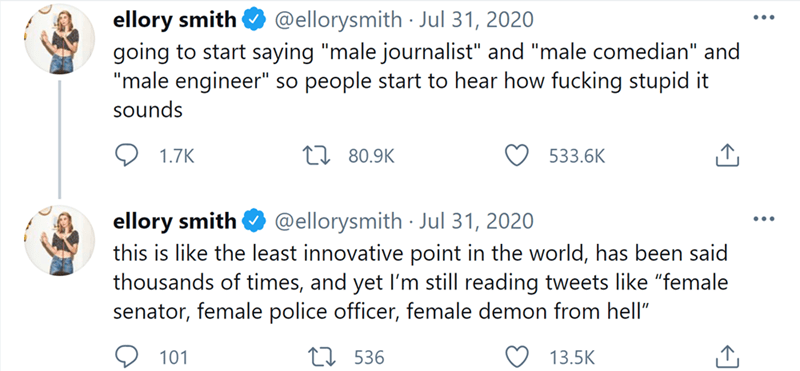 """Product - ellory smith going to start saying """"male journalist"""" and """"male comedian"""" and """"male engineer"""" so people start to hear how fucking stupid it @ellorysmith Jul 31, 2020 sounds 1.7K EI 80.9K 533.6K ellory smith this is like the least innovative point in the world, has been said thousands of times, and yet I'm still reading tweets like """"female senator, female police officer, female demon from hell"""" @ellorysmith · Jul 31, 2020 ... 101 E7 536 13.5K"""