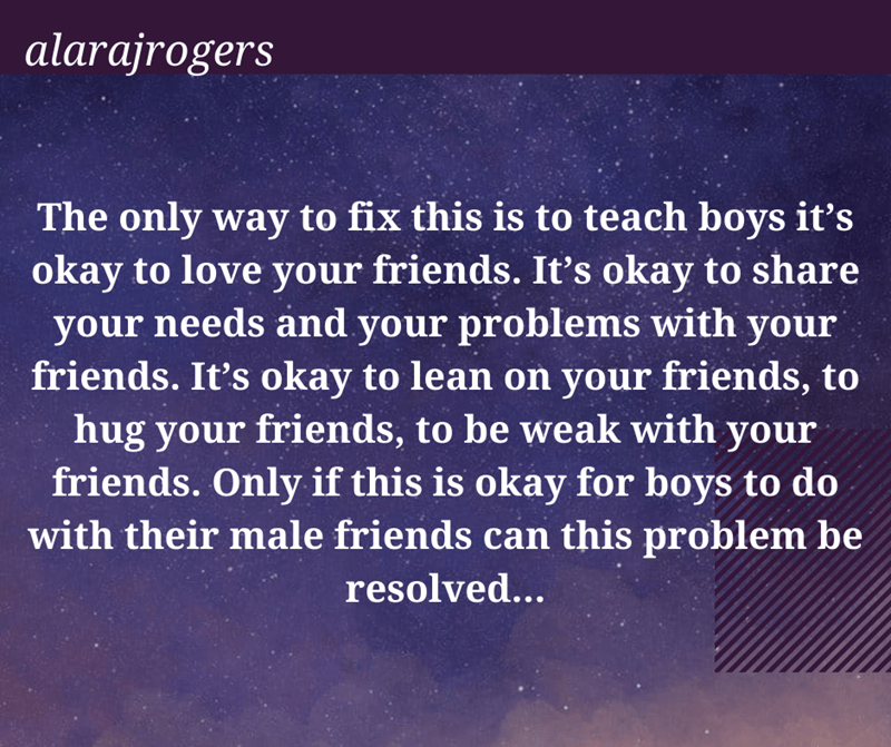 World - alarajrogers The only way to fix this is to teach boys it's okay to love your friends. Itť's okay to share your needs and your problems with your friends. It's okay to lean on your friends, to hug your friends, to be weak with your friends. Only if this is okay for boys to do with their male friends can this problem be resolved...