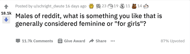 """Rectangle - Posted by u/schright_dwute 16 days ago O 23 19 S 11 E 14 18.1k Males of reddit, what is something you like that is generally considered feminine or """"for girls""""? 11.7k Comments Give Award Share 87% Upvoted ..."""