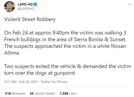 Font - LAPD HQ ... @LAPDHQ Violent Street Robbery On Feb 24 at approx 9:40pm the victim was walking 3 French bulldogs in the area of Sierra Bonita & Sunset. The suspects approached the victim in a white Nissan Altima. Two suspects exited the vehicle & demanded the victim turn over the dogs at gunpoint. 3:11 AM Feb 26, 2021 Twitter for iPhone 518 Retweets 35 Quote Tweets 1,368 Likes