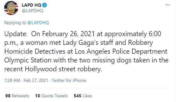 Font - LAPD HQ @LAPDHQ Replying to @LAPDHQ Update: On February 26, 2021 at approximately 6:00 p.m., a woman met Lady Gaga's staff and Robbery Homicide Detectives at Los Angeles Police Department Olympic Station with the two missing dogs taken in the recent Hollywood street robbery. 7:28 AM Feb 27, 2021 - Twitter for iPhone 98 Retweets 10 Quote Tweets 545 Likes