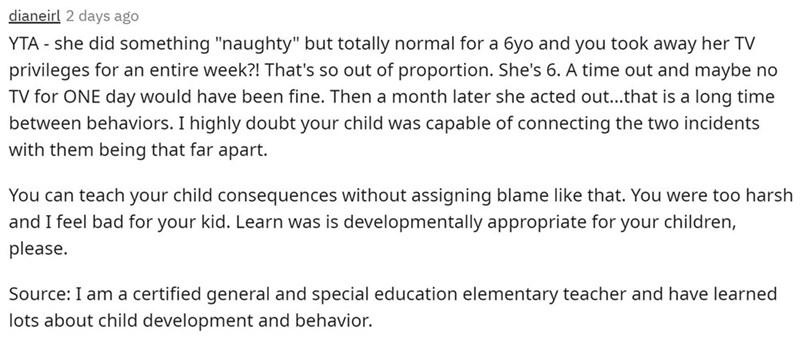 """Font - dianeirl 2 days ago YTA - she did something """"naughty"""" but totally normal for a 6yo and you took away her TV privileges for an entire week?! That's so out of proportion. She's 6. A time out and maybe no TV for ONE day would have been fine. Then a month later she acted out...that is a long time between behaviors. I highly doubt your child was capable of connecting the two incidents with them being that far apart. You can teach your child consequences without assigning blame like that. You w"""