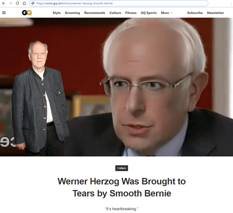 """Forehead - O https://www.gq.com/story/werner-herzog-smooth-bernie Style Grooming Recommends Culture Fitness GQ Sports More v Subscribe Newsletter Culture Werner Herzog Was Brought to Tears by Smooth Bernie """"It's heartbreaking."""""""
