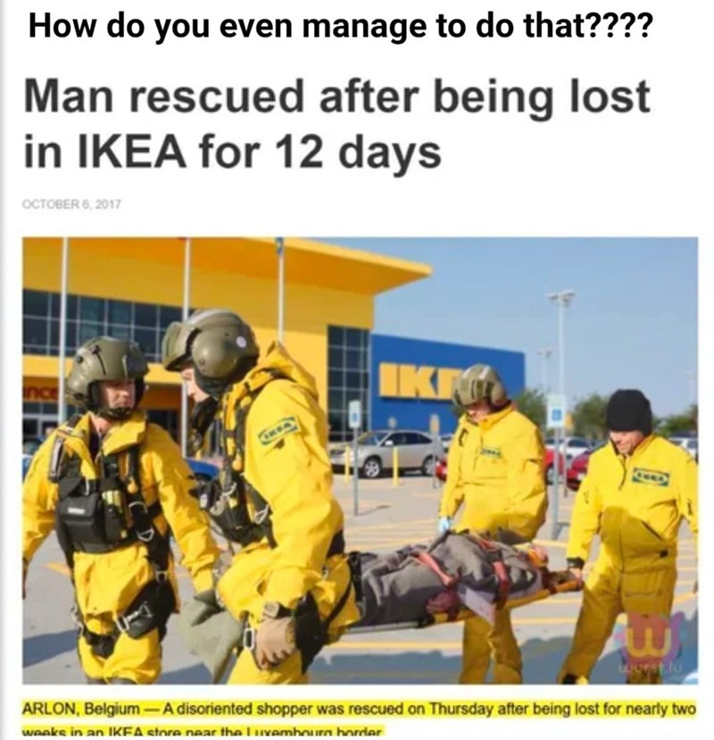 Trousers - How do you even manage to do that???? Man rescued after being lost in IKEA for 12 days OCTOBER 6, 2017 IKF ARLON, Belgium –A disoriented shopper was rescued on Thursday after being lost for nearly two weeks in an IKEA store near the lvamhoura horrder