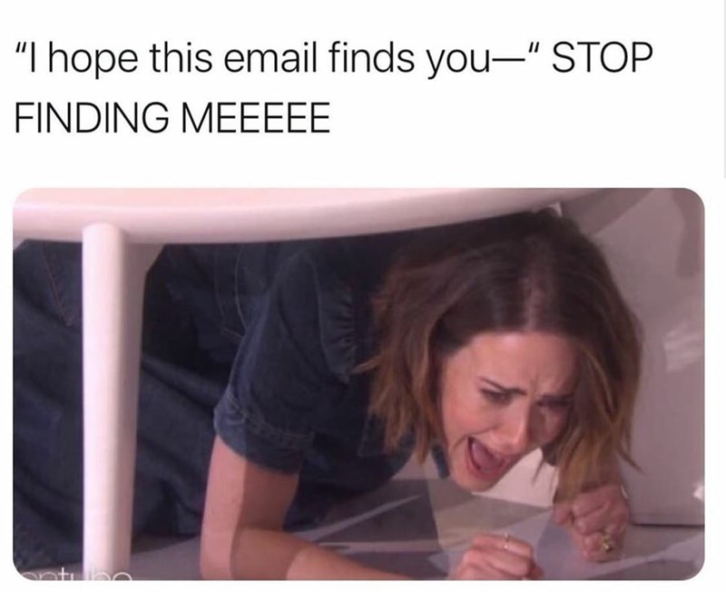"""Product - """"I hope this email finds you-"""" STOP FINDING MEEEEE"""
