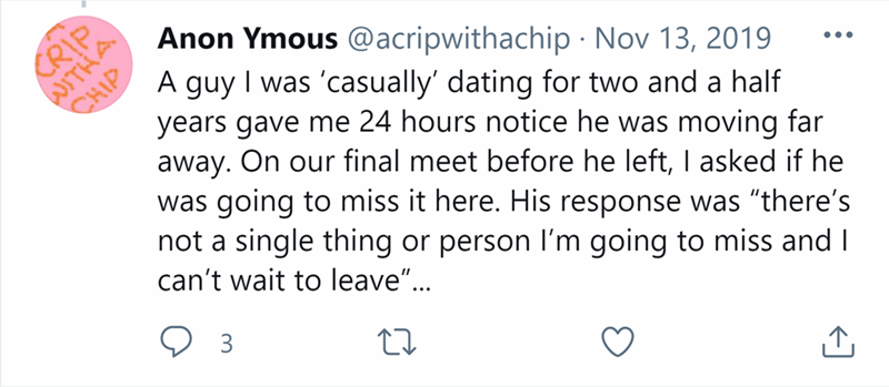 """Font - CRIP WITHA Anon Ymous @acripwithachip · Nov 13, 2019 A guy I was 'casually' dating for two and a half CHIP years gave me 24 hours notice he was moving far away. On our final meet before he left, I asked if he was going to miss it here. His response was """"there's not a single thing or person I'm going to miss and I can't wait to leave"""".. •.. 3"""