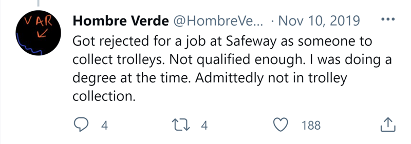 Font - VAR Hombre Verde @HombreVe... · Nov 10, 2019 Got rejected for a job at Safeway as someone to collect trolleys. Not qualified enough. I was doing a degree at the time. Admittedly not in trolley •.. collection. 27 4 188