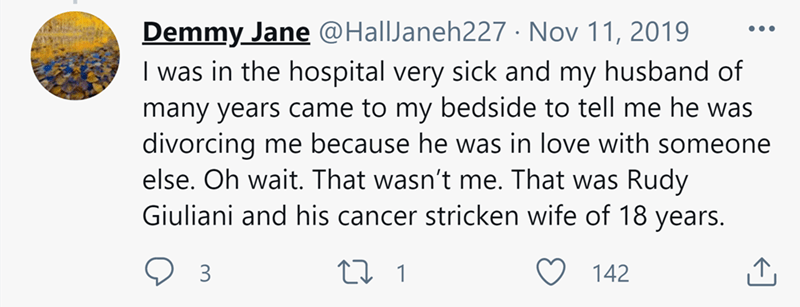 Font - Demmy Jane @HallJaneh227 · Nov 11, 2019 I was in the hospital very sick and my husband of •.. many years came to my bedside to tell me he was divorcing me because he was in love with someone else. Oh wait. That wasn't me. That was Rudy Giuliani and his cancer stricken wife of 18 years. 3 27 1 142