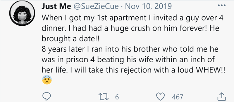 Font - Just Me @SueZieCue · Nov 10, 2019 When I got my 1st apartment I invited a guy over 4 dinner. I had had a huge crush on him forever! He brought a date!! 8 years later I ran into his brother who told me he was in prison 4 beating his wife within an inch of her life. I will take this rejection with a loud WHEW!! •.. 467