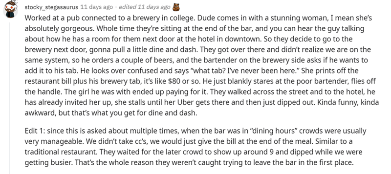 Font - stocky_stegasaurus 11 days ago · edited 11 days ago Worked at a pub connected to a brewery in college. Dude comes in with a stunning woman, I mean she's absolutely gorgeous. Whole time they're sitting at the end of the bar, and you can hear the guy talking about how he has a room for them next door at the hotel in downtown. So they decide to go to the brewery next door, gonna pull a little dine and dash. They got over there and didn't realize we are on the same system, so he orders a coup