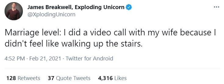 Organism - James Breakwell, Exploding Unicorn @XplodingUnicorn Marriage level: I did a video call with my wife because I didn't feel like walking up the stairs. 4:52 PM Feb 21, 2021 - Twitter for Android 128 Retweets 37 Quote Tweets 4,316 Likes