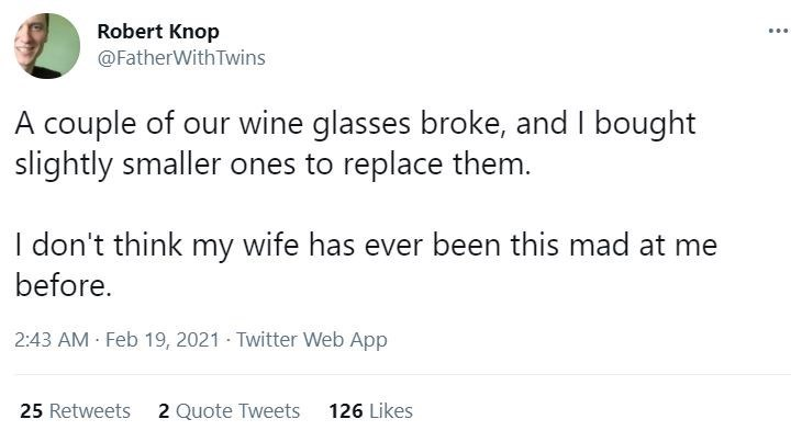 Font - Robert Knop ... @FatherWith Twins A couple of our wine glasses broke, and I bought slightly smaller ones to replace them. I don't think my wife has ever been this mad at me before. 2:43 AM Feb 19, 2021 - Twitter Web App 25 Retweets 2 Quote Tweets 126 Likes