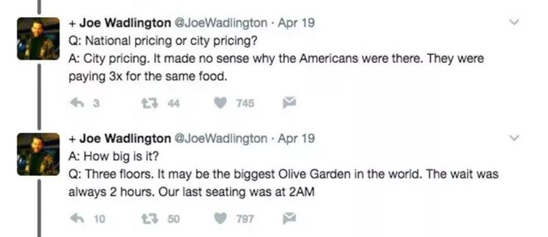 Rectangle - + Joe Wadlington @JoeWadlington Apr 19 Q: National pricing or city pricing? A: City pricing. It made no sense why the Americans were there. They were paying 3x for the same food. 17 44 745 + Joe Wadlington @JoeWadlington · Apr 19 A: How big is it? Q: Three floors. It may be the biggest Olive Garden in the world. The wait was always 2 hours. Our last seating was at 2AM 6 10 t7 50 797