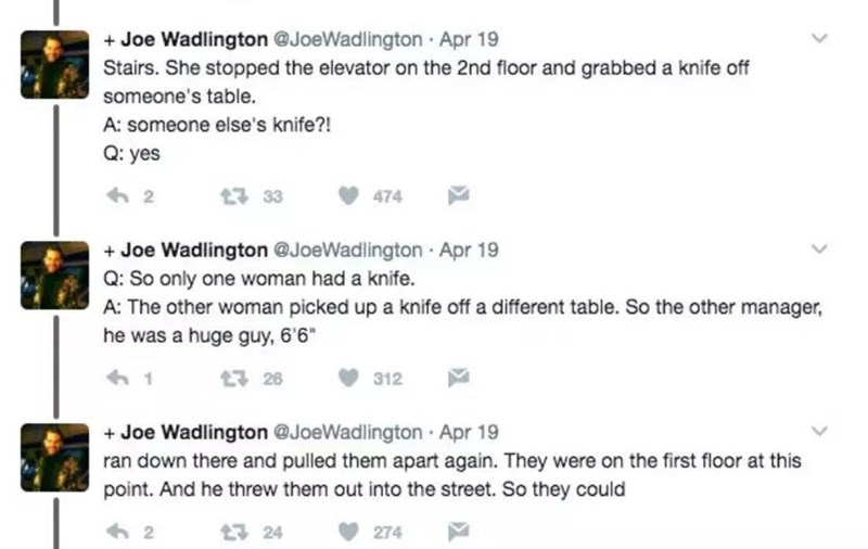 """Font - + Joe Wadlington @JoeWadlington Apr 19 Stairs. She stopped the elevator on the 2nd floor and grabbed a knife off someone's table. A: someone else's knife?! Q: yes 33 474 + Joe Wadlington @JoeWadlington Apr 19 Q: So only one woman had a knife. A: The other woman picked up a knife off a different table. So the other manager, he was a huge guy, 6'6"""" 17 26 312 + Joe Wadlington @JoeWadlington Apr 19 ran down there and pulled them apart again. They were on the first floor at this point. And he"""