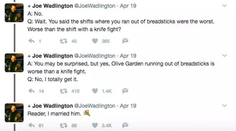 Rectangle - + Joe Wadlington @JoeWadlington Apr 19 A: No. Q: Wait. You said the shifts where you ran out of breadsticks were the worst. Worse than the shift with a knife fight? t3 40 385 + Joe Wadlington @JoeWadlington · Apr 19 A: You may be surprised, but yes, Olive Garden running out of breadsticks is worse than a knife fight. Q: No, I totally get it. 6 14 t7 415 1.4K + Joe Wadlington @JoeWadlington · Apr 19 Reader, I married him. 61 t3 88 3.4K