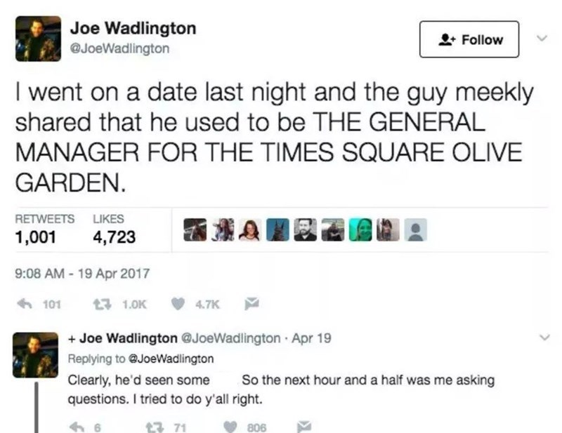 Font - Product - Joe Wadlington * Follow @JoeWadlington I went on a date last night and the guy meekly shared that he used to be THE GENERAL MANAGER FOR THE TIMES SQUARE OLIVE GARDEN. RETWEETS LIKES 1,001 4,723 9:08 AM - 19 Apr 2017 6 101 17 1.0K 4.7K + Joe Wadlington @JoeWadlington Apr 19 Replying to @JoeWadlington So the next hour and a half was me asking Clearly, he'd seen some questions. I tried to do y'all right. 17 71 806