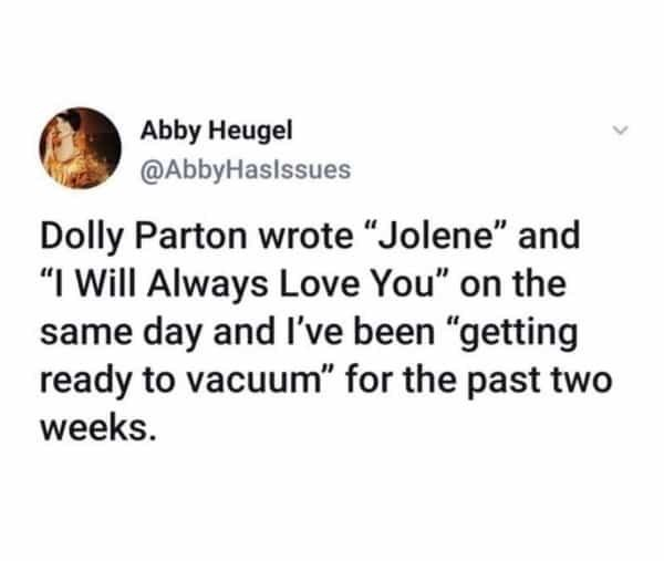 "Font - Abby Heugel @AbbyHaslssues Dolly Parton wrote ""Jolene"" and ""I Will Always Love You"" on the same day and I've been ""getting ready to vacuum"" for the past two weeks."