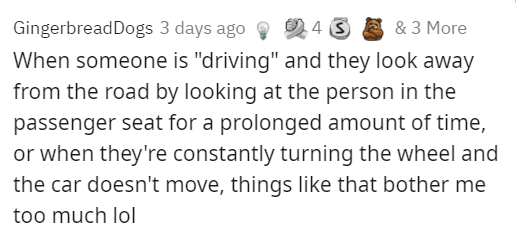 """Rectangle - Gingerbread Dogs 3 days ago 9 4 When someone is """"driving"""" and they look away from the road by looking at the person in the 2 4 3 E & 3 More passenger seat for a prolonged amount of time, or when they're constantly turning the wheel and the car doesn't move, things like that bother me too much lol"""