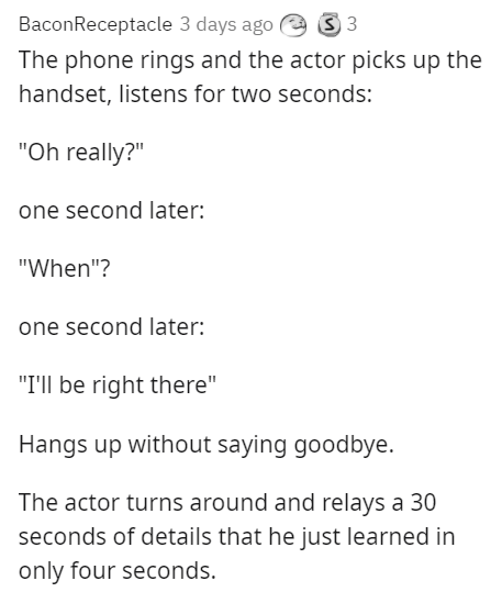 """Font - BaconReceptacle 3 days ago e 3 3 The phone rings and the actor picks up the handset, listens for two seconds: """"Oh really?"""" one second later: """"When""""? one second later: """"I'll be right there"""" Hangs up without saying goodbye. The actor turns around and relays a 30 seconds of details that he just learned in only four seconds."""