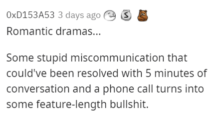 Organism - OXD153A53 3 days ago Romantic dramas... Some stupid miscommunication that could've been resolved with 5 minutes of conversation and a phone call turns into some feature-length bullshit.