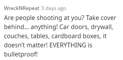 Font - WreckNRepeat 3 days ago Are people shooting at you? Take cover behind... anything! Car doors, drywall, couches, tables, cardboard boxes, it doesn't matter! EVERYTHING is bulletproof!