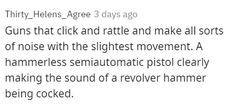 Font - Thirty_Helens_Agree 3 days ago Guns that click and rattle and make all sorts of noise with the slightest movement. A hammerless semiautomatic pistol clearly making the sound of a revolver hammer being cocked.