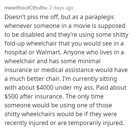 Font - mewithoutCthulhu 2 days ago Doesn't piss me off, but as a paraplegic whenever someone in a movie is supposed to be disabled and they're using some shitty fold-up wheelchair that you would see in a hospital or Walmart. Anyone who lives in a wheelchair and has some minimal insurance or medical assistance would have a much better chair. I'm currently sitting with about $4000 under my ass. Paid about $500 after insurance. The only time someone would be using one of those shitty wheelchairs wo