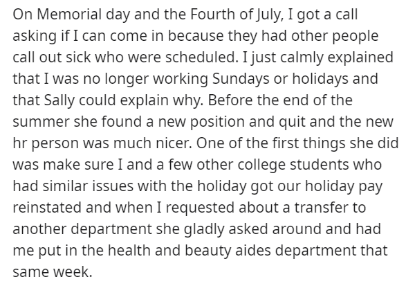 Font - On Memorial day and the Fourth of July, I got a call asking if I can come in because they had other people call out sick who were scheduled. I just calmly explained that I was no longer working Sundays or holidays and that Sally could explain why. Before the end of the summer she found a new position and quit and the new hr person was much nicer. One of the first things she did was make sure I and a few other college students who had similar issues with the holiday got our holiday pay rei