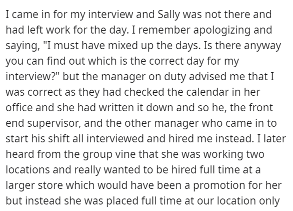"""Font - I came in for my interview and Sally was not there and had left work for the day. I remember apologizing and saying, """"I must have mixed up the days. Is there anyway you can find out which is the correct day for my interview?"""" but the manager on duty advised me that I was correct as they had checked the calendar in her office and she had written it down and so he, the front end supervisor, and the other manager who came in to start his shift all interviewed and hired me instead. I later he"""