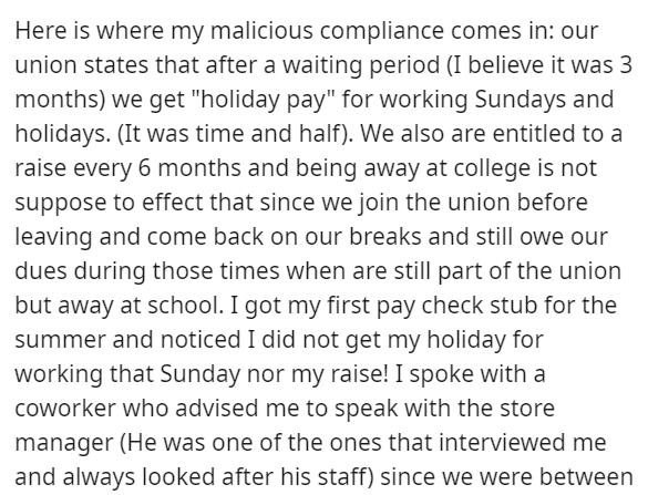 """Font - Here is where my malicious compliance comes in: our union states that after a waiting period (I believe it was 3 months) we get """"holiday pay"""" for working Sundays and holidays. (It was time and half). We also are entitled to a raise every 6 months and being away at college is not suppose to effect that since we join the union before leaving and come back on our breaks and still owe our dues during those times when are still part of the union but away at school. I got my first pay check stu"""