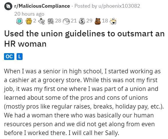 Font - O r/MaliciousCompliance · Posted by u/phoenix103082 20 hours ago O A 2 a O 28 21 3 29 18 Used the union guidelines to outsmart an HR woman oc L When I was a senior in high school, I started working as a cashier at a grocery store. While this was not my first job, it was my first one where I was part of a union and learned about some of the pros and cons of unions (mostly pros like regular raises, breaks, holiday pay, etc.). We had a woman there who was basically our human resources person