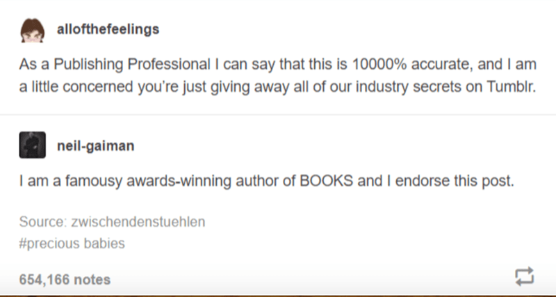 Font - allofthefeelings As a Publishing Professional I can say that this is 10000% accurate, and I am a little concerned you're just giving away all of our industry secrets on Tumblr. neil-gaiman I am a famousy awards-winning author of BOOKS and I endorse this post. Source: zwischendenstuehlen #precious babies 654,166 notes