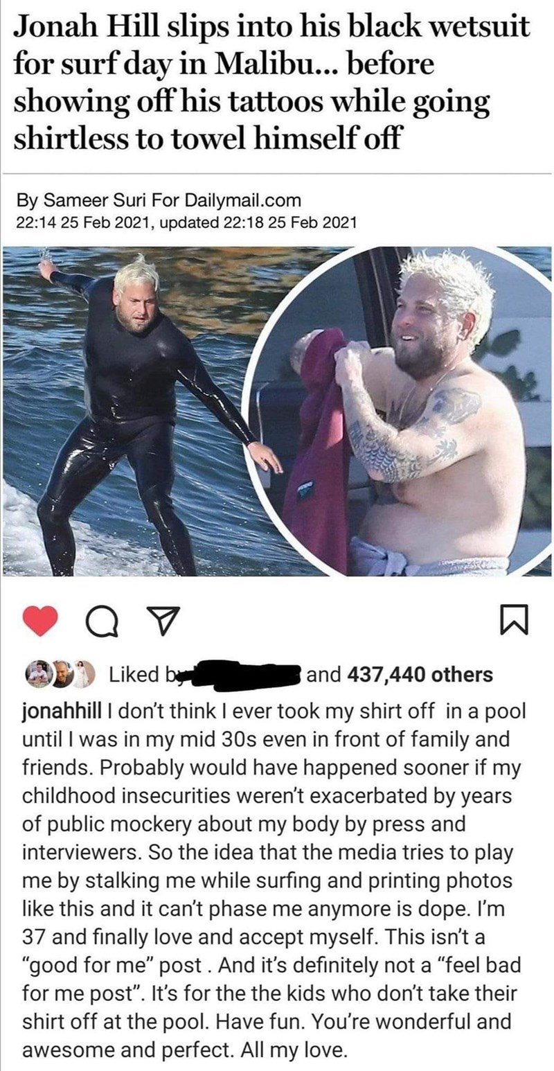 Water - Jonah Hill slips into his black wetsuit for surf day in Malibu... before showing off his tattoos while going shirtless to towel himself off By Sameer Suri For Dailymail.com 22:14 25 Feb 2021, updated 22:18 25 Feb 2021 Liked by and 437,440 others jonahhill I don't think I ever took my shirt off in a pool until I was in my mid 30s even in front of family and friends. Probably would have happened sooner if my childhood insecurities weren't exacerbated by years of public mockery about my bod