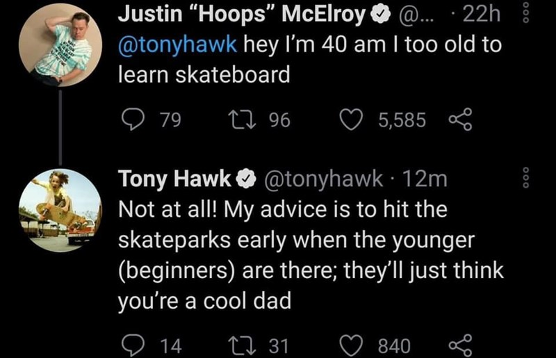 """World - Justin """"Hoops"""" McElroy O @. · 22h @tonyhawk hey I'm 40 am I too old to learn skateboard ♡ 79 27 96 ♡ 5,585 Tony Hawk O @tonyhawk · 12m Not at all! My advice is to hit the skateparks early when the younger (beginners) are there; they'll just think you're a cool dad O 14 27 31 840 000"""
