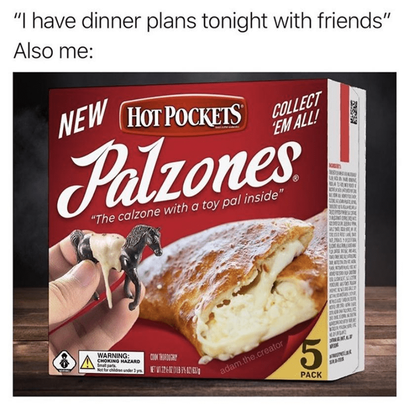 "Food - ""I have dinner plans tonight with friends"" Also me: NEW (HOT POCKETS НОТ РОСКЕTS COLLECT EM ALL! Palzones AG ""The calzone with a toy pal inside"" MOR COA N ESULGUER DAEAR 20ATEA R EE Se 明 溪 WARNING: CHOKING HAZARD Small parts Not for children under 3 yrs. ETWT 2/602 (1 % 27 637 adam.the.creator PACK"