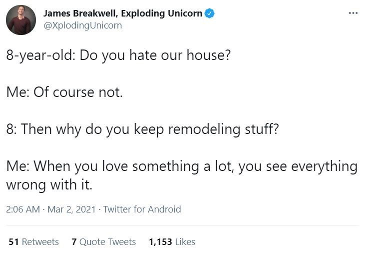 Font - James Breakwell, Exploding Unicorn @XplodingUnicorn ... 8-year-old: Do you hate our house? Me: Of course not. 8: Then why do you keep remodeling stuff? Me: When you love something a lot, you see everything wrong with it. 2:06 AM - Mar 2, 2021 · Twitter for Android 51 Retweets 7 Quote Tweets 1,153 Likes