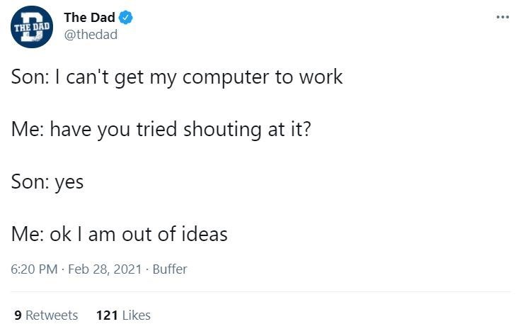 Font - The Dad ... THE DAD @thedad Son: I can't get my computer to work Me: have you tried shouting at it? Son: yes Me: ok I am out of ideas 6:20 PM · Feb 28, 2021 · Buffer 9 Retweets 121 Likes