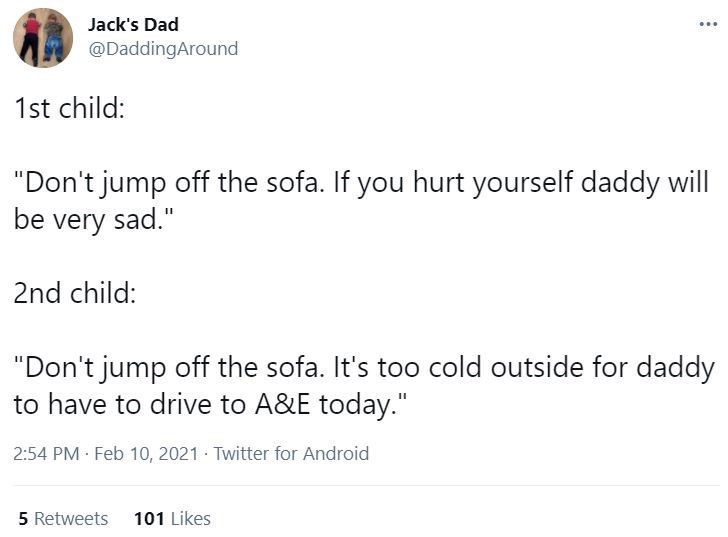 "Font - Jack's Dad ... @DaddingAround 1st child: ""Don't jump off the sofa. If you hurt yourself daddy will be very sad."" 2nd child: ""Don't jump off the sofa. It's too cold outside for daddy to have to drive to A&E today."" 2:54 PM Feb 10, 2021 Twitter for Android 5 Retweets 101 Likes"