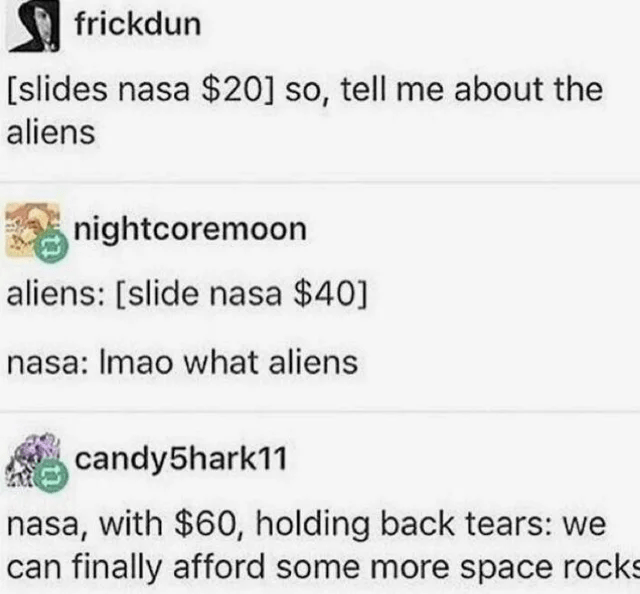 Font - frickdun [slides nasa $20] so, tell me about the aliens nightcoremoon aliens: [slide nasa $40] nasa: Imao what aliens candy5hark11 nasa, with $60, holding back tears: we can finally afford some more space rocks