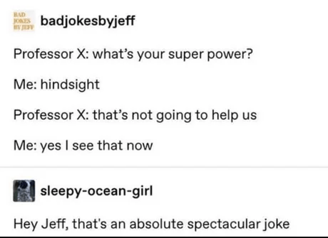 Font - BAD ONTS badjokesbyjeff Professor X: what's your super power? Me: hindsight Professor X: that's not going to help us Me: yes I see that now sleepy-ocean-girl Hey Jeff, that's an absolute spectacular joke