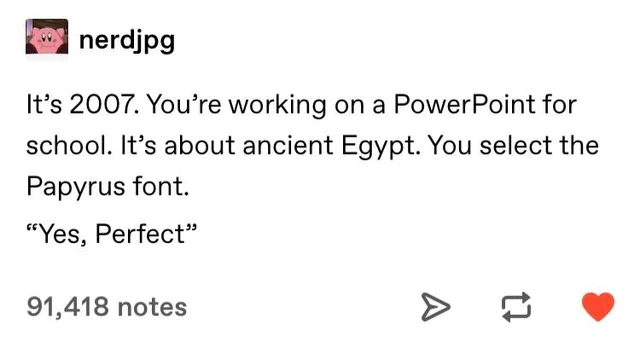 """Font - nerdjpg It's 2007. You're working on a PowerPoint for school. It's about ancient Egypt. You select the Papyrus font. """"Yes, Perfect"""" 91,418 notes A"""