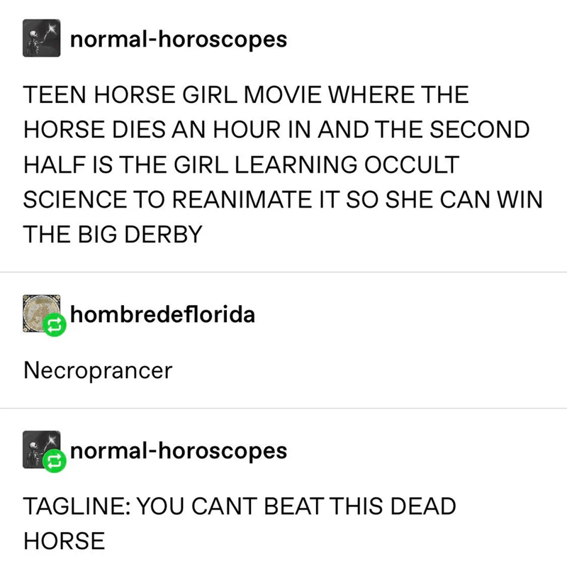 Rectangle - normal-horoscopes TEEN HORSE GIRL MOVIE WHERE THE HORSE DIES AN HOUR IN AND THE SECOND HALF IS THE GIRL LEARNING OCCULT SCIENCE TO REANIMATE IT SO SHE CAN WIN THE BIG DERBY hombredeflorida Necroprancer normal-horoscopes TAGLINE: YOU CANT BEAT THIS DEAD HORSE