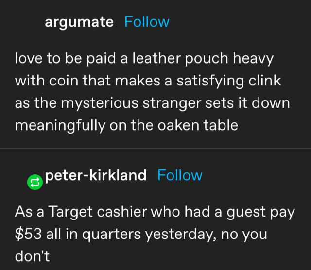 Font - argumate Follow love to be paid a leather pouch heavy with coin that makes a satisfying clink as the mysterious stranger sets it down meaningfully on the oaken table peter-kirkland Follow As a Target cashier who had a guest pay $53 all in quarters yesterday, no you don't