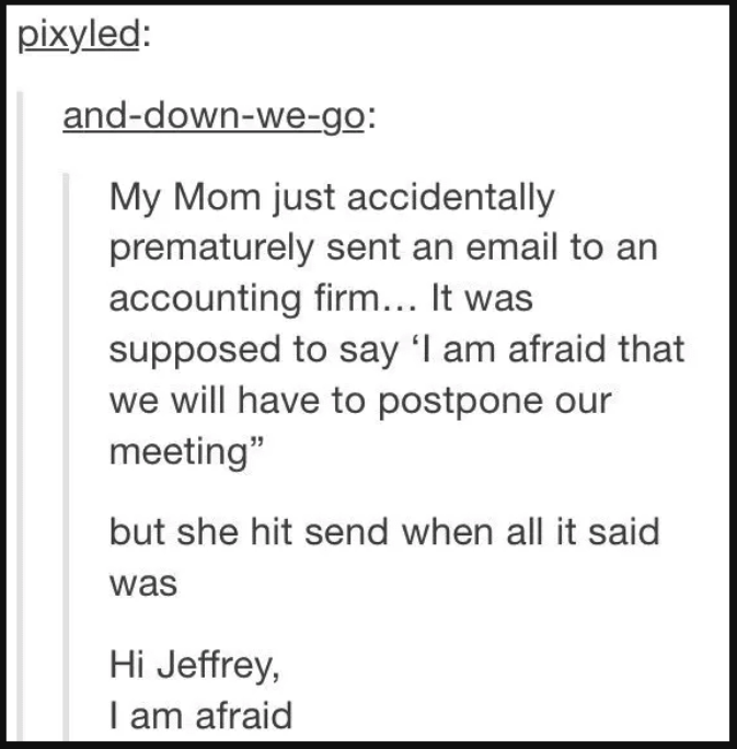 """Font - pixyled: and-down-we-go: My Mom just accidentally prematurely sent an email to an accounting firm... It was supposed to say 'l am afraid that we will have to postpone our meeting"""" but she hit send when all it said was Hi Jeffrey, I am afraid"""