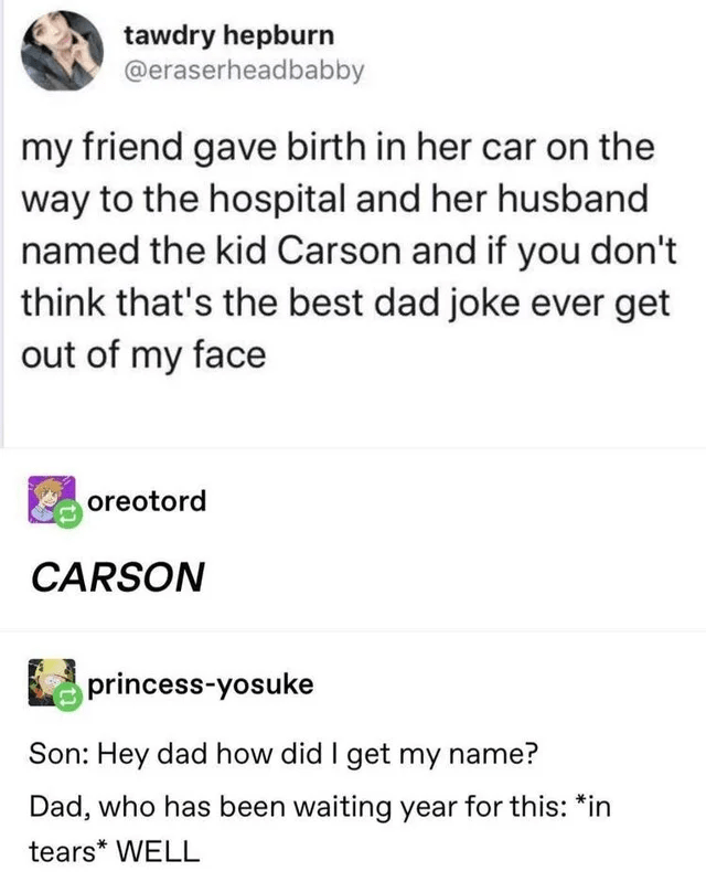 Font - tawdry hepburn @eraserheadbabby my friend gave birth in her car on the way to the hospital and her husband named the kid Carson and if you don't think that's the best dad joke ever get out of my face oreotord CARSON princess-yosuke Son: Hey dad how did I get my name? Dad, who has been waiting year for this: *in tears* WELL