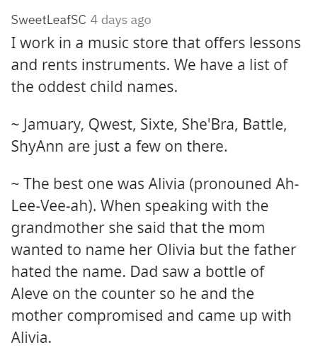 Font - SweetleafSC 4 days ago I work in a music store that offers lessons and rents instruments. We have a list of the oddest child names. - Jamuary, Qwest, Sixte, She'Bra, Battle, ShyAnn are just a few on there. - The best one was Alivia (pronouned Ah- Lee-Vee-ah). When speaking with the grandmother she said that the mom wanted to name her Olivia but the father hated the name. Dad saw a bottle of Aleve on the counter so he and the mother compromised and came up with Alivia.