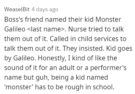 Font - WeaselBit 4 days ago Boss's friend named their kid Monster Galileo <last name>. Nurse tried to talk them out of it. Called in child services to talk them out of it. They insisted. Kid goes by Galileo. Honestly, I kind of like the sound of it for an adult or a performer's name but guh, being a kid named 'monster' has to be rough in school.